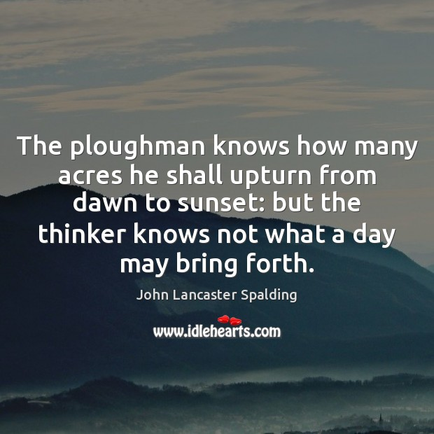 Image, The ploughman knows how many acres he shall upturn from dawn to