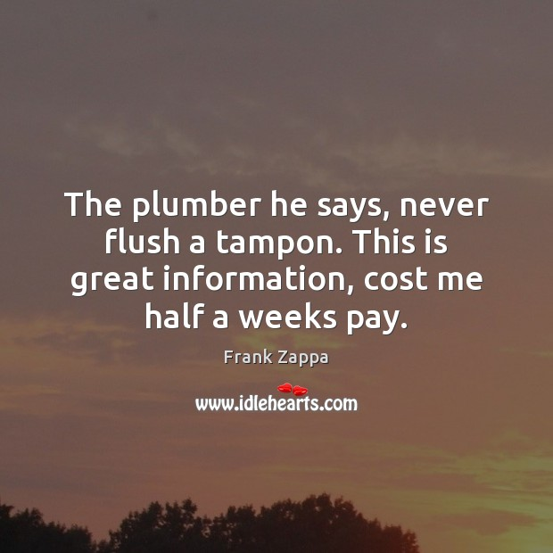 The plumber he says, never flush a tampon. This is great information, Frank Zappa Picture Quote