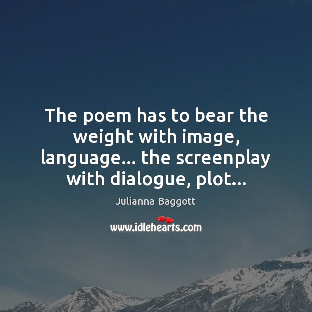 Image, The poem has to bear the weight with image, language… the screenplay