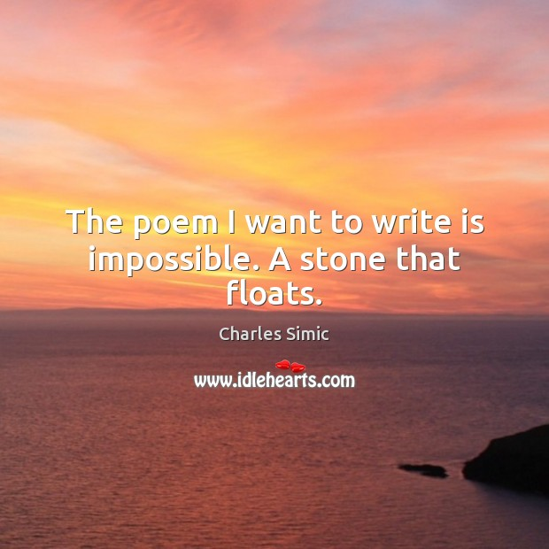 The poem I want to write is impossible. A stone that floats. Charles Simic Picture Quote