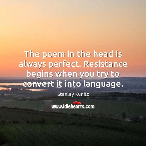 Stanley Kunitz Picture Quote image saying: The poem in the head is always perfect. Resistance begins when you