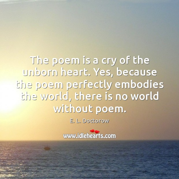 The poem is a cry of the unborn heart. Yes, because the E. L. Doctorow Picture Quote
