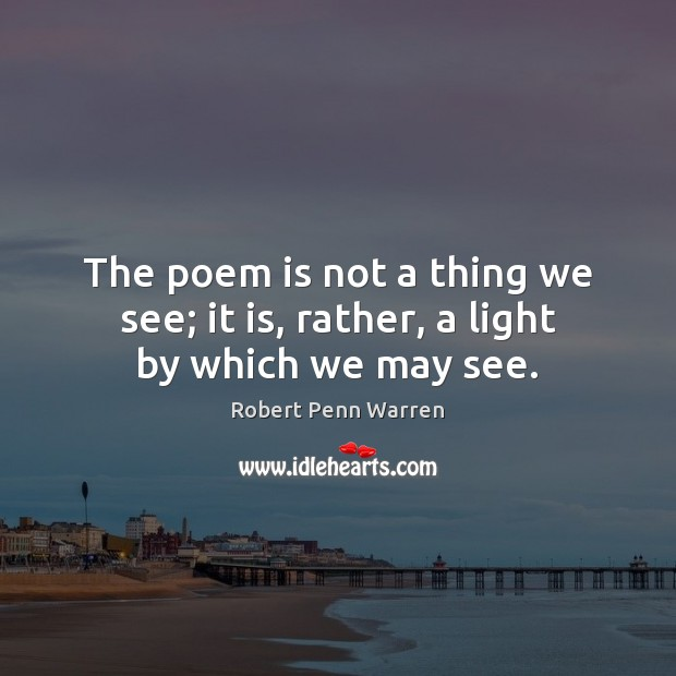 The poem is not a thing we see; it is, rather, a light by which we may see. Robert Penn Warren Picture Quote