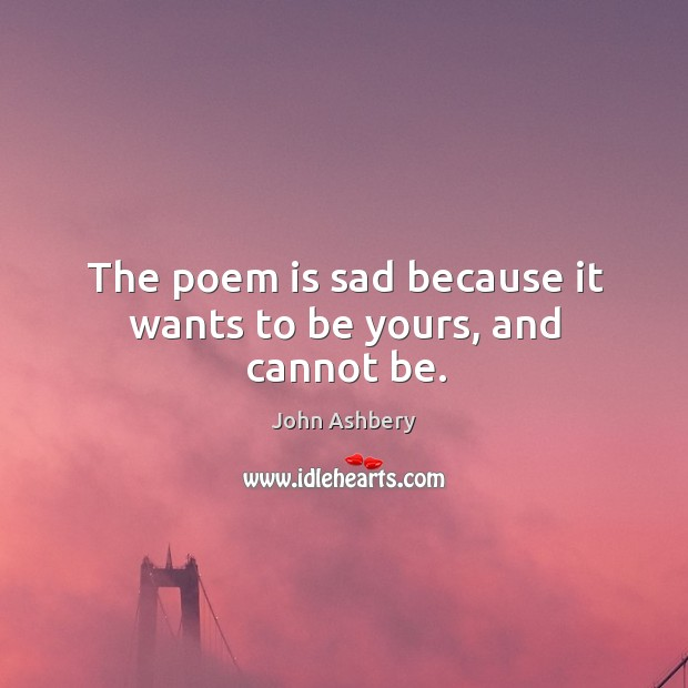 The poem is sad because it wants to be yours, and cannot be. Image