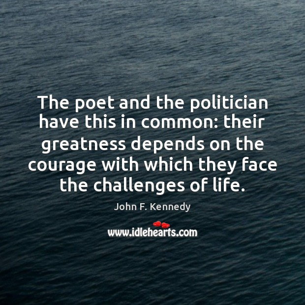 The poet and the politician have this in common: their greatness depends Image