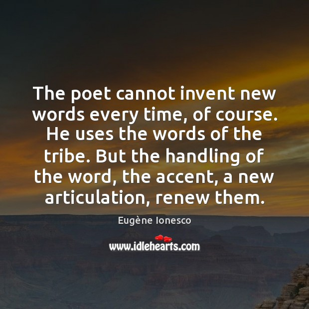 The poet cannot invent new words every time, of course. He uses Image