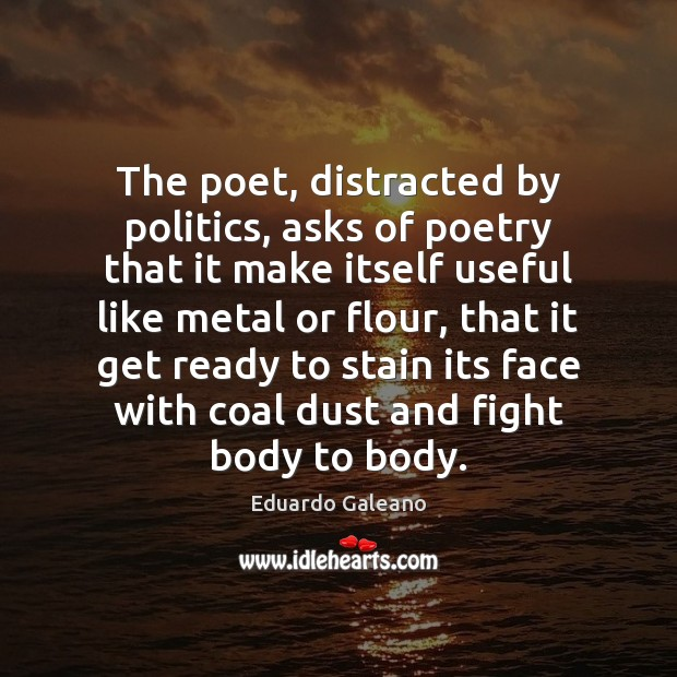 The poet, distracted by politics, asks of poetry that it make itself Eduardo Galeano Picture Quote