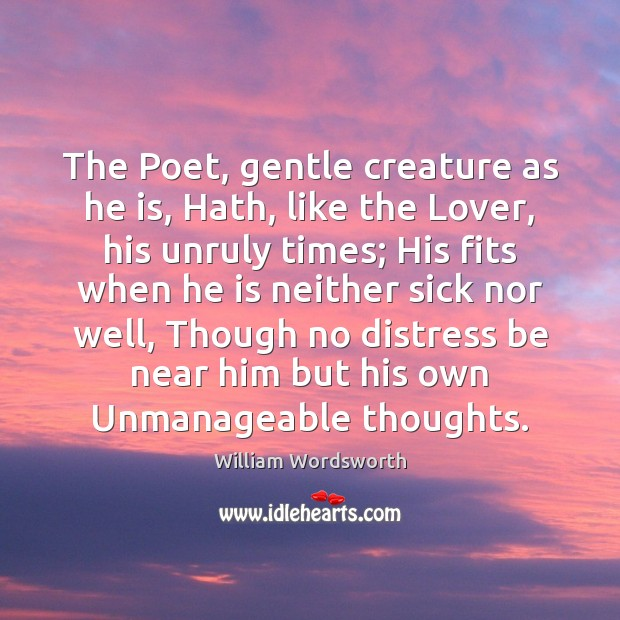 The Poet, gentle creature as he is, Hath, like the Lover, his William Wordsworth Picture Quote