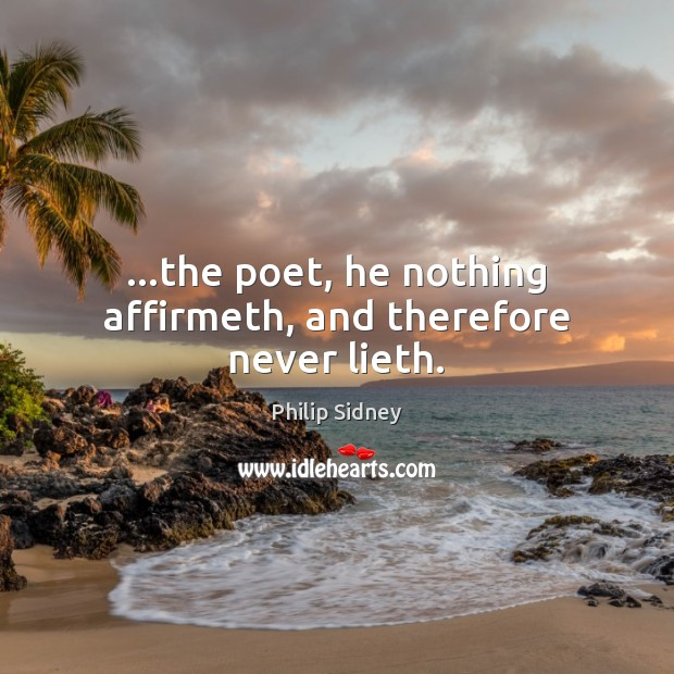 …the poet, he nothing affirmeth, and therefore never lieth. Philip Sidney Picture Quote