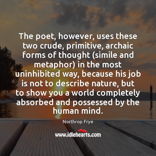 The poet, however, uses these two crude, primitive, archaic forms of thought ( Northrop Frye Picture Quote