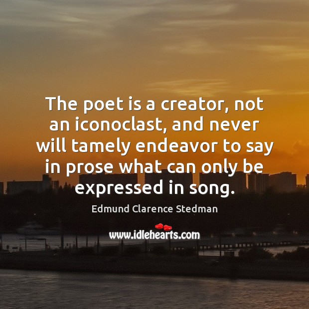 The poet is a creator, not an iconoclast, and never will tamely Image
