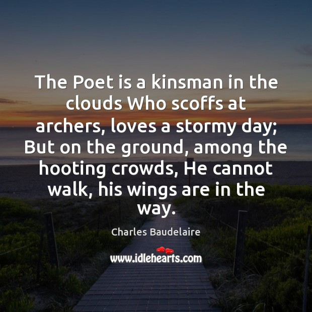 The Poet is a kinsman in the clouds Who scoffs at archers, Charles Baudelaire Picture Quote