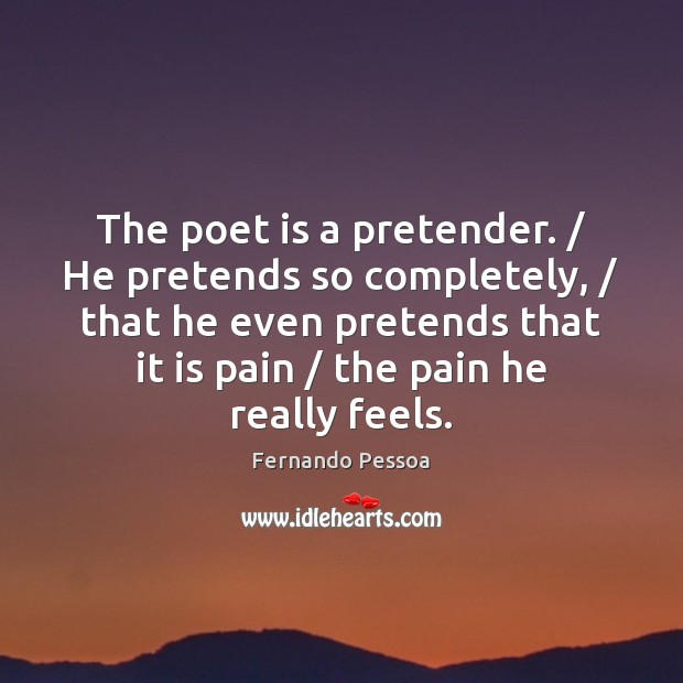 The poet is a pretender. / He pretends so completely, / that he even Fernando Pessoa Picture Quote