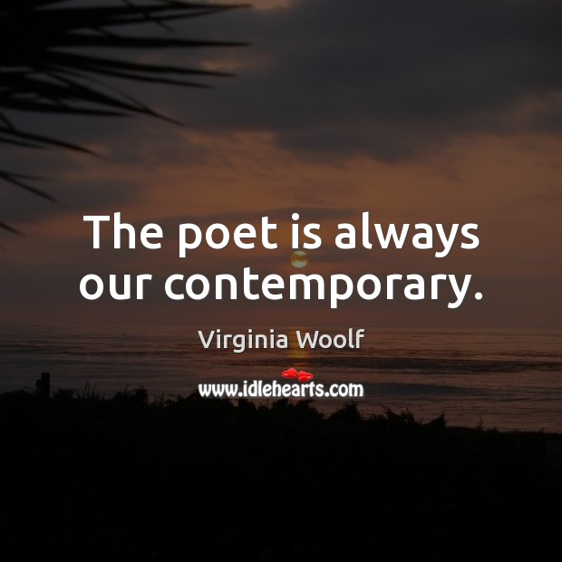 The poet is always our contemporary. Virginia Woolf Picture Quote