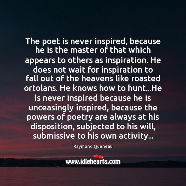 The poet is never inspired, because he is the master of that Raymond Queneau Picture Quote