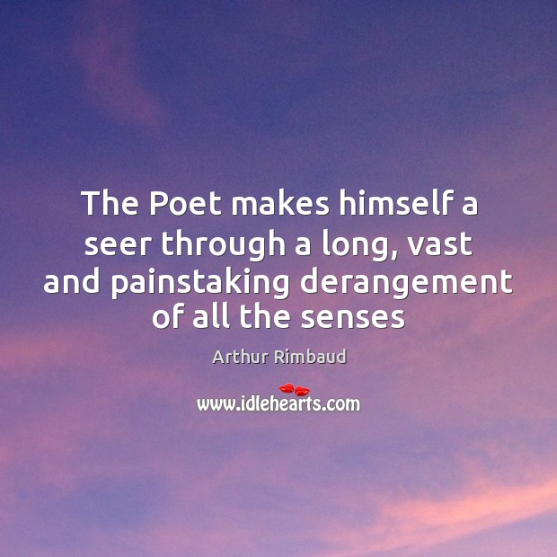 The Poet makes himself a seer through a long, vast and painstaking Image