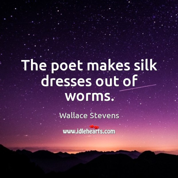 The poet makes silk dresses out of worms. Image