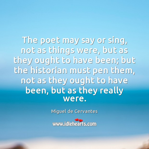 The poet may say or sing, not as things were, but as Miguel de Cervantes Picture Quote