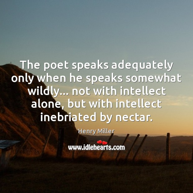 The poet speaks adequately only when he speaks somewhat wildly… not with Henry Miller Picture Quote