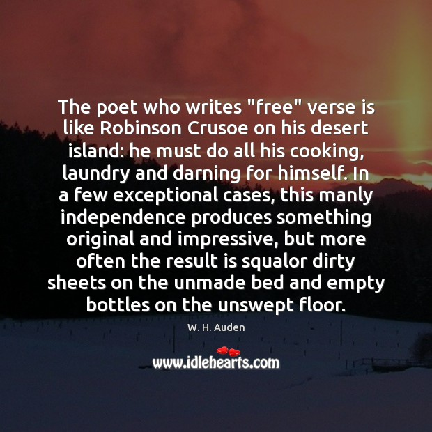 """The poet who writes """"free"""" verse is like Robinson Crusoe on his W. H. Auden Picture Quote"""