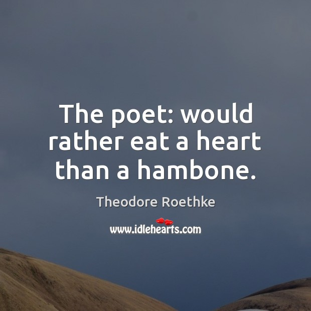 The poet: would rather eat a heart than a hambone. Image