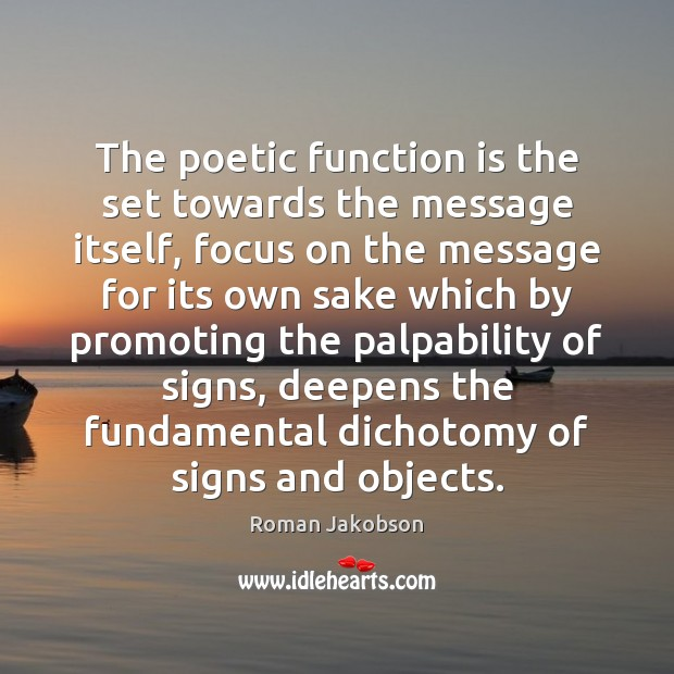 The poetic function is the set towards the message itself, focus on Image