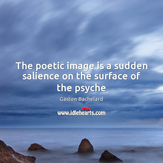 The poetic image is a sudden salience on the surface of the psyche Gaston Bachelard Picture Quote