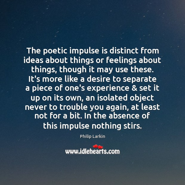 The poetic impulse is distinct from ideas about things or feelings about Philip Larkin Picture Quote