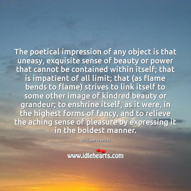 The poetical impression of any object is that uneasy, exquisite sense of Image