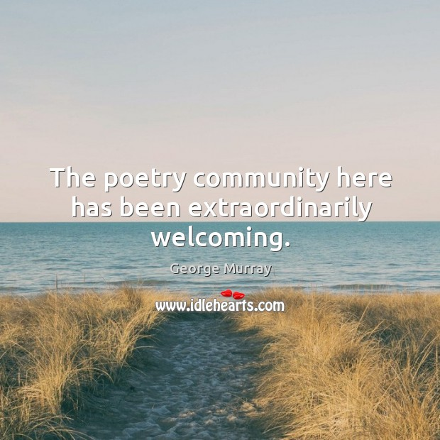 The poetry community here has been extraordinarily welcoming. George Murray Picture Quote