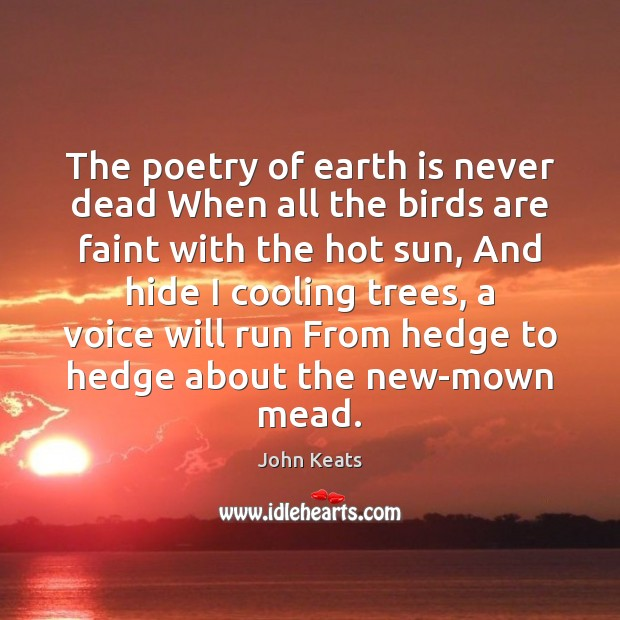 The poetry of earth is never dead When all the birds are John Keats Picture Quote