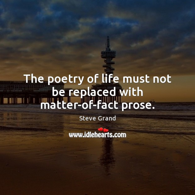 The poetry of life must not be replaced with matter-of-fact prose. Image