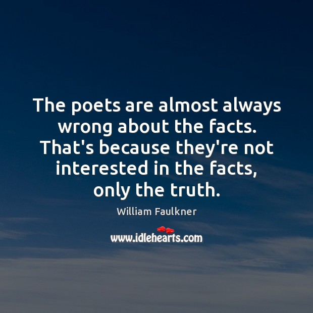 The poets are almost always wrong about the facts. That's because they're William Faulkner Picture Quote