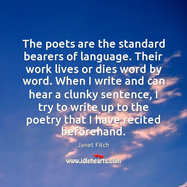 The poets are the standard bearers of language. Their work lives or Janet Fitch Picture Quote