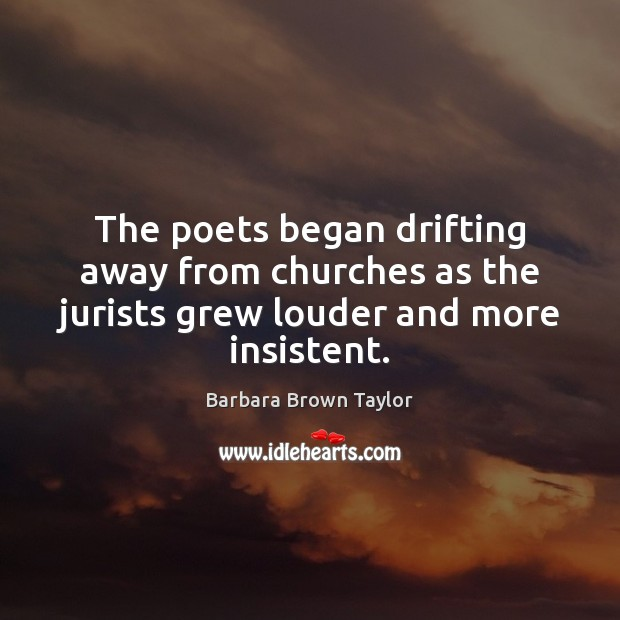 The poets began drifting away from churches as the jurists grew louder and more insistent. Image