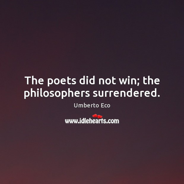 The poets did not win; the philosophers surrendered. Umberto Eco Picture Quote
