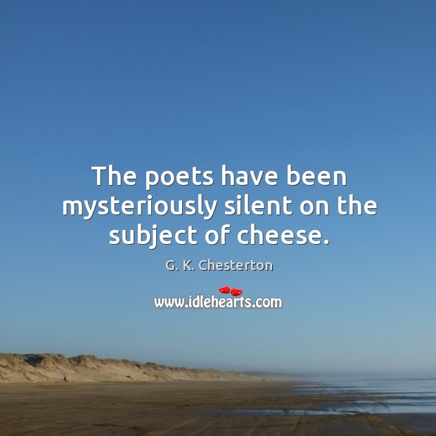 The poets have been mysteriously silent on the subject of cheese. G. K. Chesterton Picture Quote