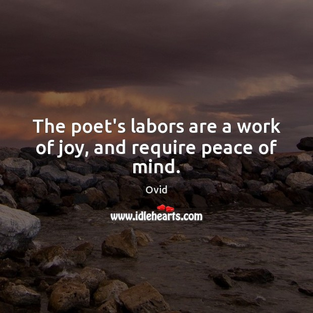The poet's labors are a work of joy, and require peace of mind. Ovid Picture Quote