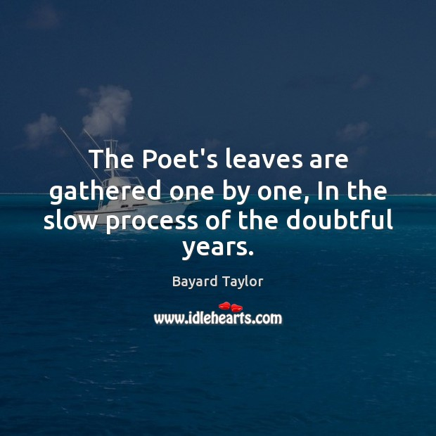 The Poet's leaves are gathered one by one, In the slow process of the doubtful years. Bayard Taylor Picture Quote
