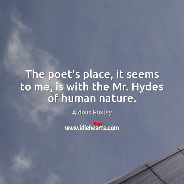 The poet's place, it seems to me, is with the Mr. Hydes of human nature. Aldous Huxley Picture Quote