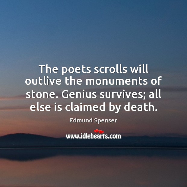 The poets scrolls will outlive the monuments of stone. Genius survives; all Edmund Spenser Picture Quote