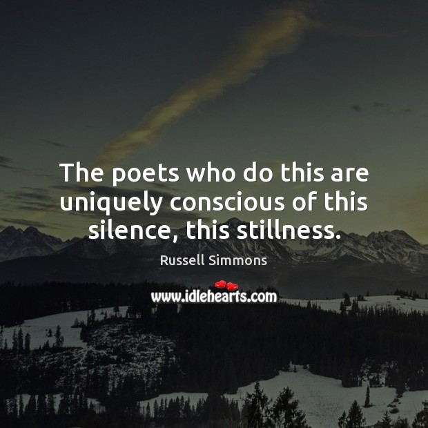 The poets who do this are uniquely conscious of this silence, this stillness. Russell Simmons Picture Quote