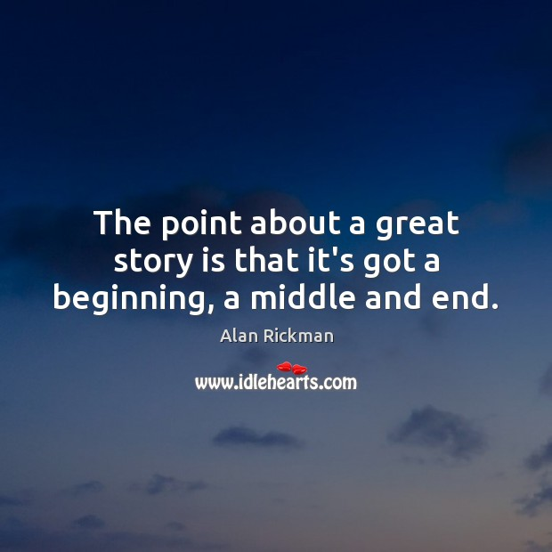 The point about a great story is that it's got a beginning, a middle and end. Alan Rickman Picture Quote