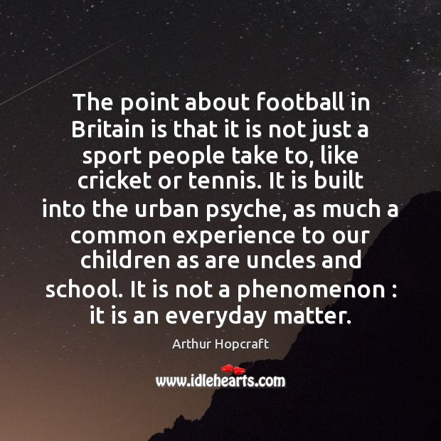 Image, The point about football in Britain is that it is not just