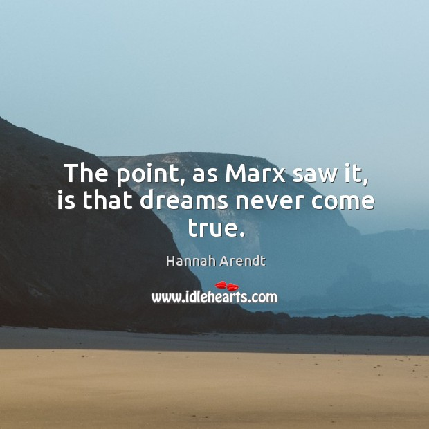 The point, as Marx saw it, is that dreams never come true. Image