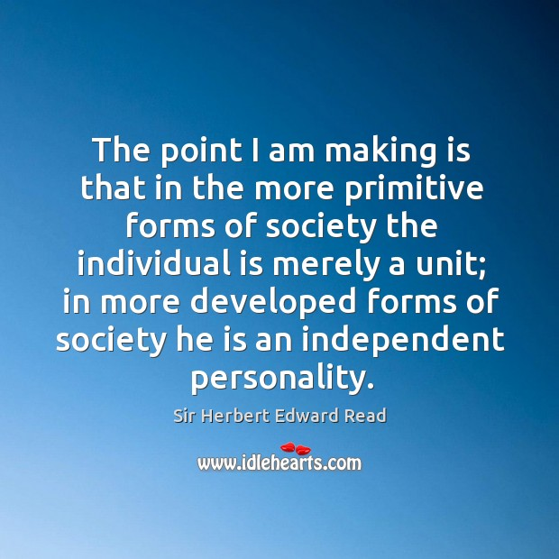 The point I am making is that in the more primitive forms of society the individual is merely a unit Sir Herbert Edward Read Picture Quote