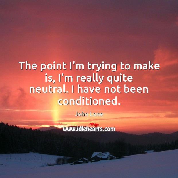 Image, The point I'm trying to make is, I'm really quite neutral. I have not been conditioned.