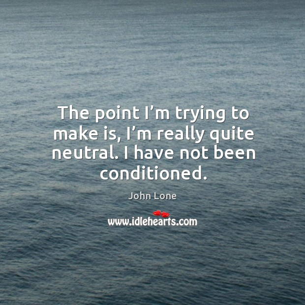 The point I'm trying to make is, I'm really quite neutral. I have not been conditioned. Image