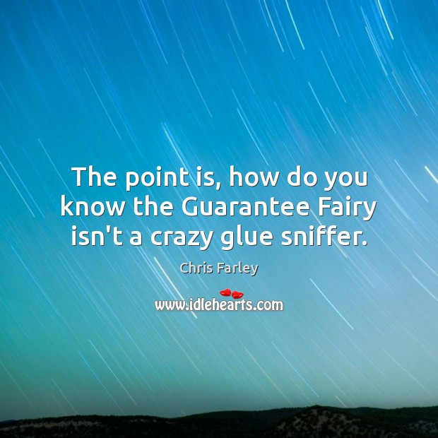 The point is, how do you know the Guarantee Fairy isn't a crazy glue sniffer. Image