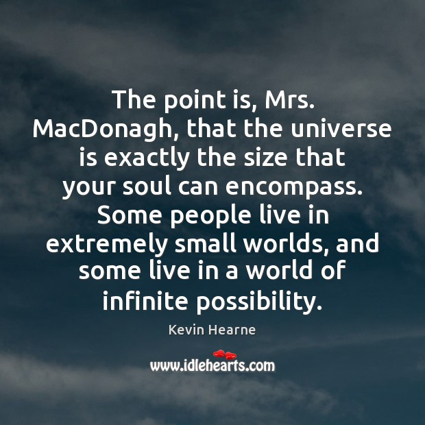 The point is, Mrs. MacDonagh, that the universe is exactly the size Kevin Hearne Picture Quote